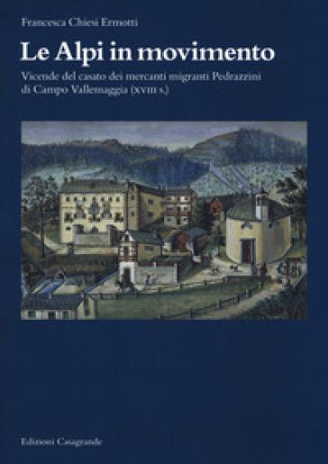 Le Alpi in movimento. Vicende del casato dei mercanti migranti Pedrazzini di Campo Vallemaggia (XVIII s.) - Francesca Chiesi Ermotti  