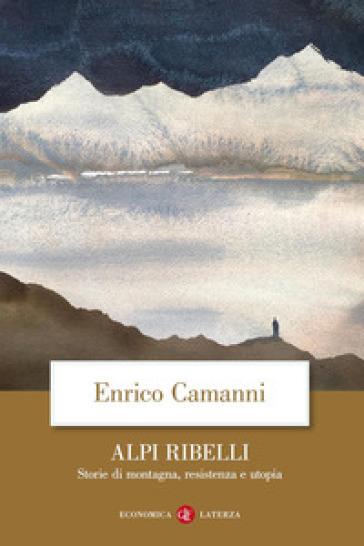 Alpi ribelli. Storie di montagna, resistenza e utopia - Enrico Camanni | Rochesterscifianimecon.com