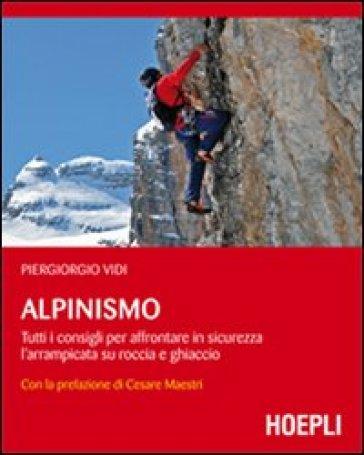Alpinismo. Tutti i consigli per affrontare in sicurezza l'arrampicata su roccia e ghiaccio - Piergiorgio Vidi | Rochesterscifianimecon.com