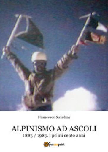Alpinismo ad Ascoli. 1883-1983, i primi cento anni - Francesco Saladini | Jonathanterrington.com
