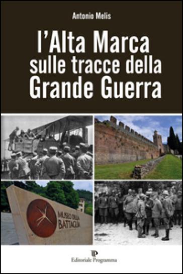 L'Alta Marca sulle tracce della grande guerra - Antonio Melis  