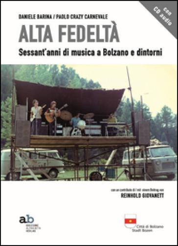 Alta fedeltà. Sessant'anni di musica a Bolzano e dintorni. Con CD Audio - Daniele Barina | Rochesterscifianimecon.com