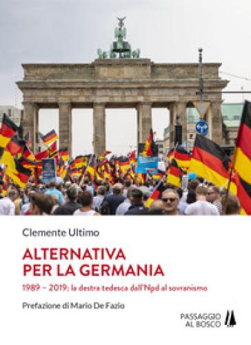 Alternativa per la Germania. 1989-2019: la destra tedesca dall'Npd al sovranismo - Clemente Ultimo  