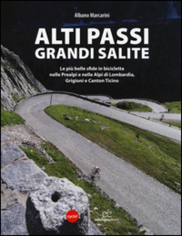 Alti passi, grandi salite. Le più belle sfide in bicicletta nelle Prealpi e nelle Alpi di Lombardia, Grigioni e Canton Ticino - Albano Marcarini | Thecosgala.com