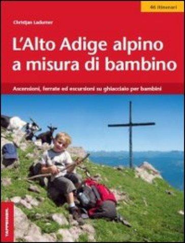 L'Alto Adige alpino a misura di bambino. Ascensioni, ferrate ed escursioni su ghiacciaio per bambini - Christjan Ladurner   Rochesterscifianimecon.com