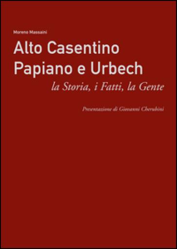 Alto Casentino Papiano e Urbech. La storia, i fatti, la gente - Moreno Massaini  