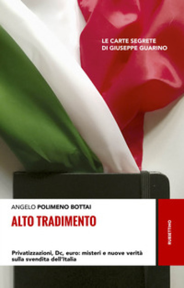 Alto tradimento. Privatizzazioni, Dc, euro: misteri e nuove verità sulla svendita dell'Italia - Angelo Bottai Polimeno |