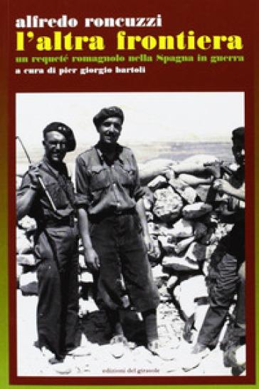 L'Altra frontiera. Un requeté romagnolo nella Spagna in guerra - Alfredo Roncuzzi  