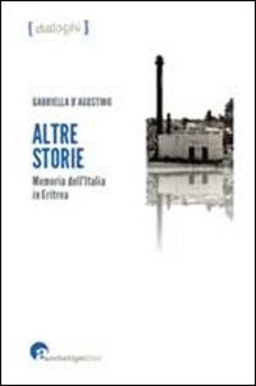 Altre storie Memoria dell'Italia in Eritrea - Gabriella D'Agostino |