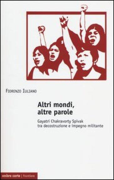Altri mondi, altre parole. Gayatri Chakravorty Spivak tra decostruzione e impegno militante - Fiorenzo Iuliano  