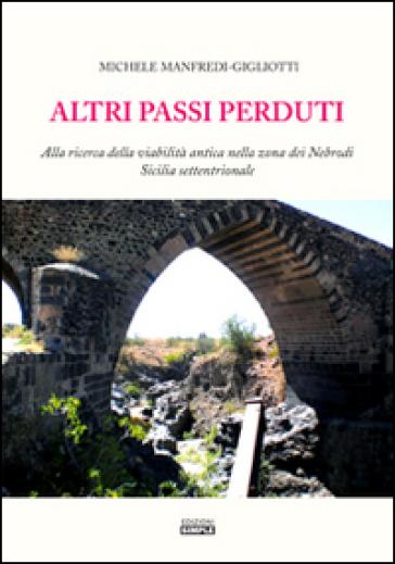 Altri passi perduti. Alla ricerca della viabilità antica nella zona dei Nebrodi. Sicilia settentrionale - Michele Manfredi Gigliotti |