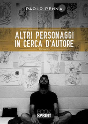 Altri personaggi in cerca d'autore - Paolo Penna |