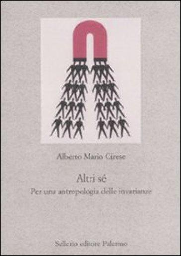 Altri sé. Per un'antropologia delle invarianze - Alberto M. Cirese |