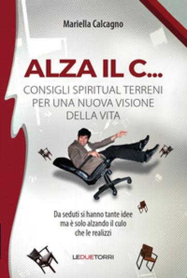 Alza il C... consigli spiritual terreni per una nuova visione della vita - Mariella Calcagno | Jonathanterrington.com