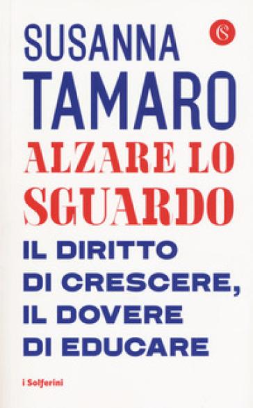 Alzare lo sguardo. Il diritto di crescere, il dovere di educare - Susanna Tamaro pdf epub