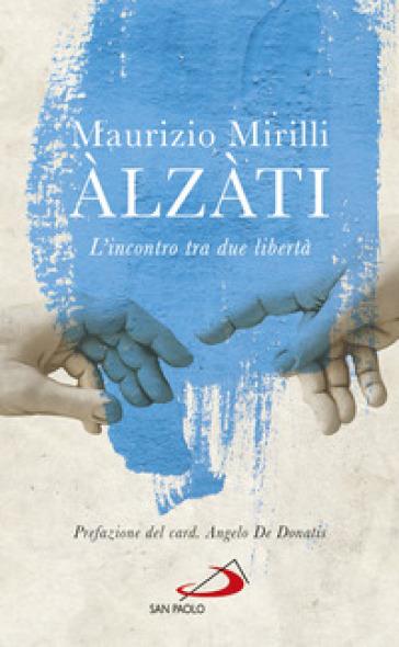 Alzàti. L'incontro tra due libertà - Maurizio Mirilli |