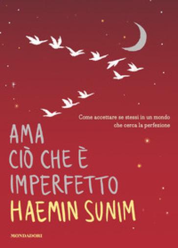 Ama ciò che è imperfetto. Come accettare se stessi in un mondo che cerca la perfezione - Haemin Sunim |