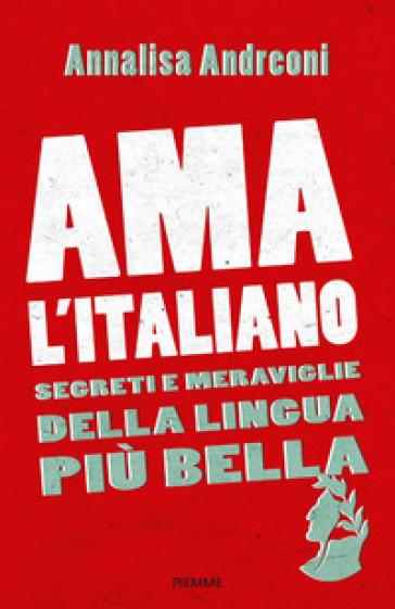 Ama l'italiano. Segreti e meraviglie della lingua più bella - Annalisa Andreoni |