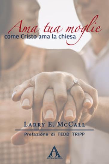 Ama tua moglie come Cristo ama la Chiesa - Larry E. McCall |