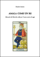 Amala come un re. Manuale del maschio alfa per l