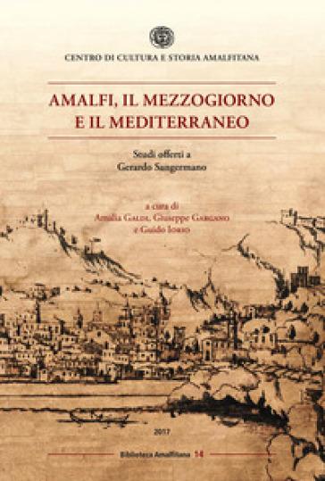Amalfi, il mezzogiorno e il mediterraneo. Studi offerti a Gerardo Sangermano - A. Galdi |