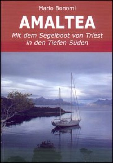 Amaltea mit dem Segelboot von Triest in den Tiefen Suden. Ediz. italiana e tedesca - Mario Bonomi |