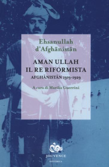 Aman Ullah, il re riformista. Afghanistan 1919-1929 - Ehsanullah d'Afghanistan |