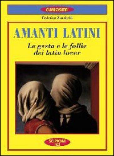 Amanti latini. Le gesta e le follie dei latin lover - Federico Zucchelli |
