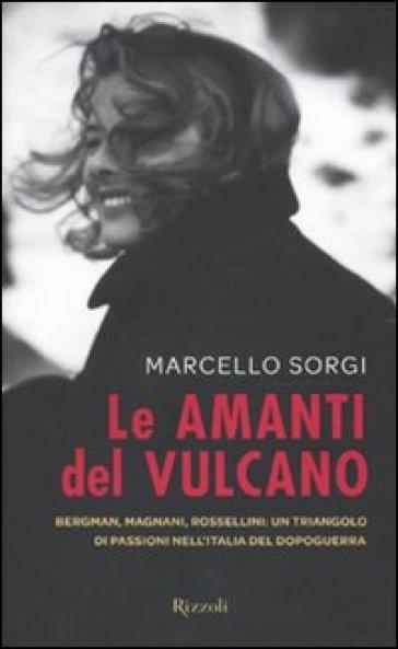 Amanti del vulcano. Bergman, Magnani, Rossellini: un triangolo di passioni nell'Italia del dopoguerra (Le) - Marcello Sorgi | Thecosgala.com