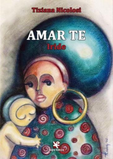 Amar te. Iride - Tiziana Nicolosi | Kritjur.org