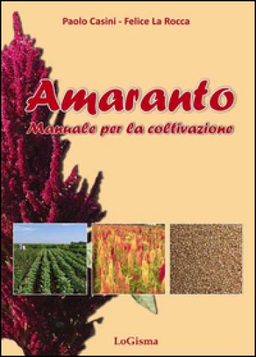Amaranto. Manuale per la coltivazione - Paolo Casini |