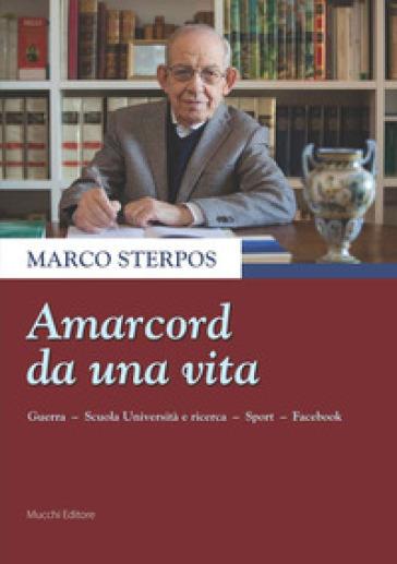 Amarcord da una vita. Guerra, scuola università e ricerca, sport, Facebook - Marco Sterpos  