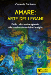 Amare: arte dei legami. Dalle relazioni originarie alla costruzione della famiglia
