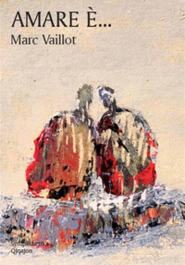 Amare è... Piccolo libro del vero amore - Marc Vaillot |