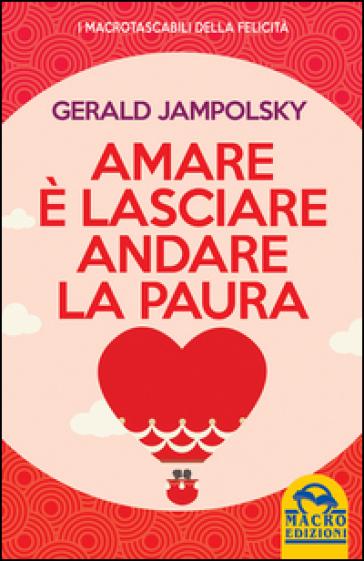 Amare è lasciare andare la paura - Gerald G. Jampolsky |