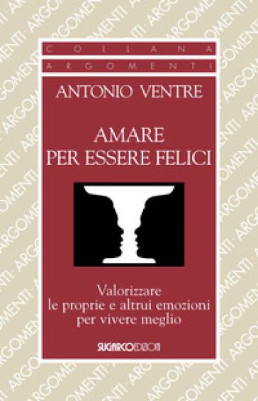 Amare per essere felici. Valorizzare le proprie e altrui emozioni per vivere meglio - Antonio Ventre |