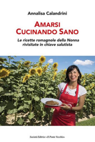 Amarsi cucinando sano. Le ricette romagnole della nonna rivisitate in chiave salutista - Annalisa Calandrini | Thecosgala.com