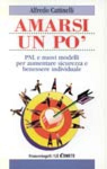 Amarsi un po'. PNL e nuovi modelli per aumentare sicurezza e benessere individuale - Alfredo Cattinelli |