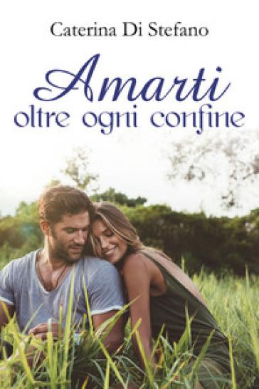 Amarti oltre ogni confine - Caterina Di Stefano |