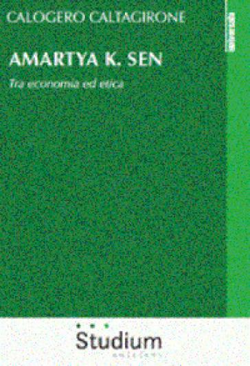 Amartya K. Sen. Tra economia ed etica - Calogero Caltagirone |
