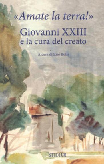 «Amate la terra!» Giovanni XXIII e la cura del creato - E. Bolis |