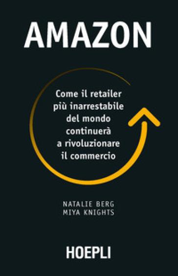 Amazon. Come il retailer più inarrestabile del mondo continuerà a rivoluzionare il commercio - Natalie Berg  