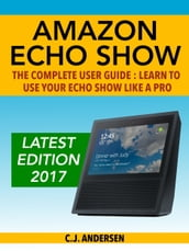 Amazon Echo Show: The Complete User Guide: Learn to Use Your Echo Show Like A Pro