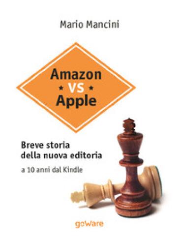 Amazon vs Apple. Breve storia della nuova editoria. A 10 anni dal Kindle - Mario Mancini   Thecosgala.com