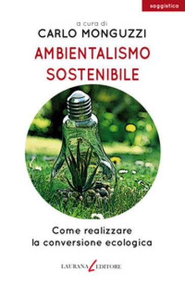 Ambientalismo sostenibile. Come realizzare la conversione ecologica - C. Monguzzi |