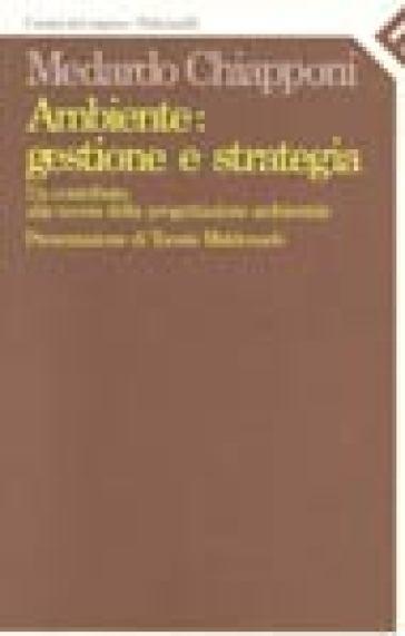 Ambiente: gestione e strategia. Un contributo alla teoria della progettazione ambientale - Medardo Chiapponi |