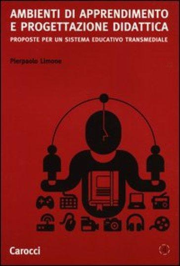 Ambienti di apprendimento e progettazione didattica. Proposte per un sistema educativo transmediale - Pierpaolo Limone | Thecosgala.com