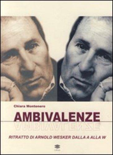 Ambivalenze. Ritratto di Arnold Wesker dalla A alla W - Chiara Montenero |