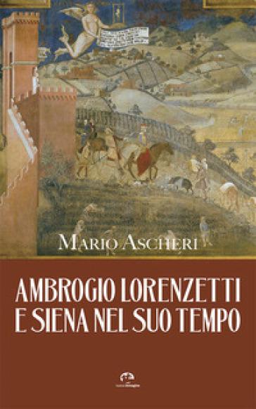 Ambrogio Lorenzetti e Siena nel suo tempo - Mario Ascheri  