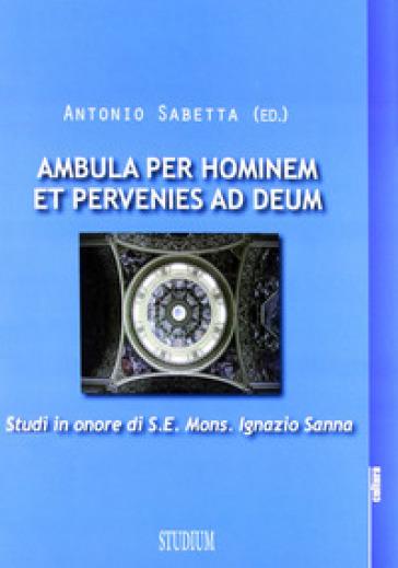 Ambula per hominem et pervenies ad Deum. Studi in onore di S. E. Mons. Ignazio Sanna - Antonio Sabetta |